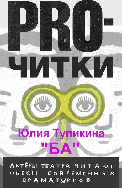 25 апреля в проекте PRO читки пьеса ЮлииТупикиной Ба