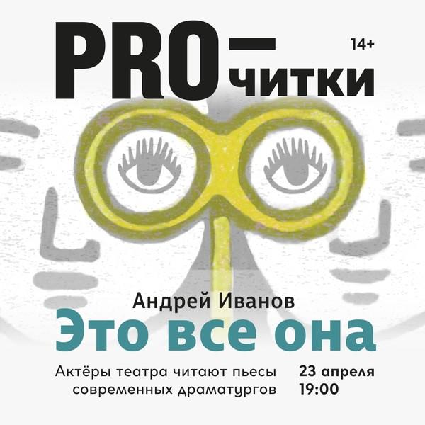 """23 апреля в проекте «PRO-читки» пьеса А. Иванова """"Это всё она"""""""